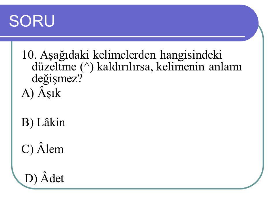 SORU 10. Aşağıdaki kelimelerden hangisindeki düzeltme (^) kaldırılırsa, kelimenin anlamı değişmez? A) Âşık B) Lâkin C) Âlem D) Âdet