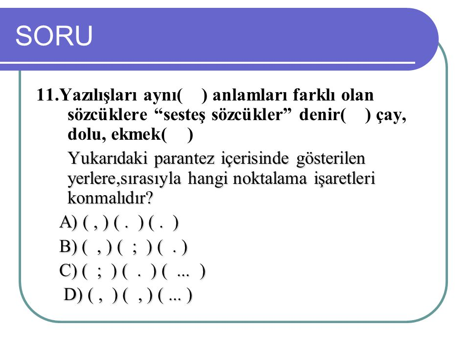 """SORU 11.Yazılışları aynı( ) anlamları farklı olan sözcüklere """"sesteş sözcükler"""" denir( ) çay, dolu, ekmek( ) Yukarıdaki parantez içerisinde gösterilen"""