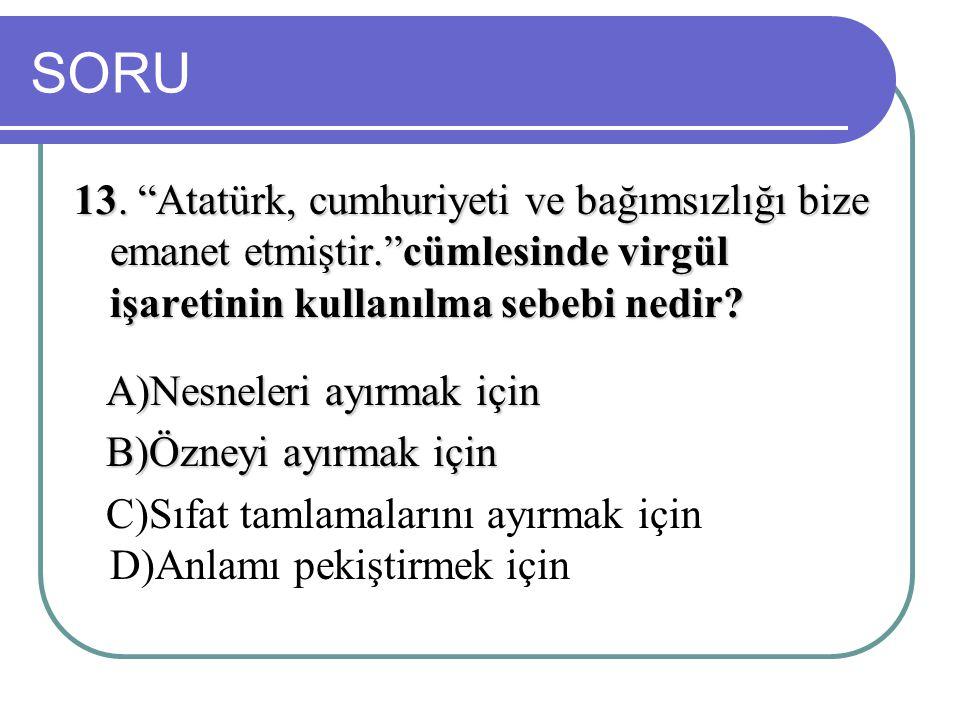 """SORU 13. """"Atatürk, cumhuriyeti ve bağımsızlığı bize emanet etmiştir.""""cümlesinde virgül işaretinin kullanılma sebebi nedir? A)Nesneleri ayırmak için A)"""