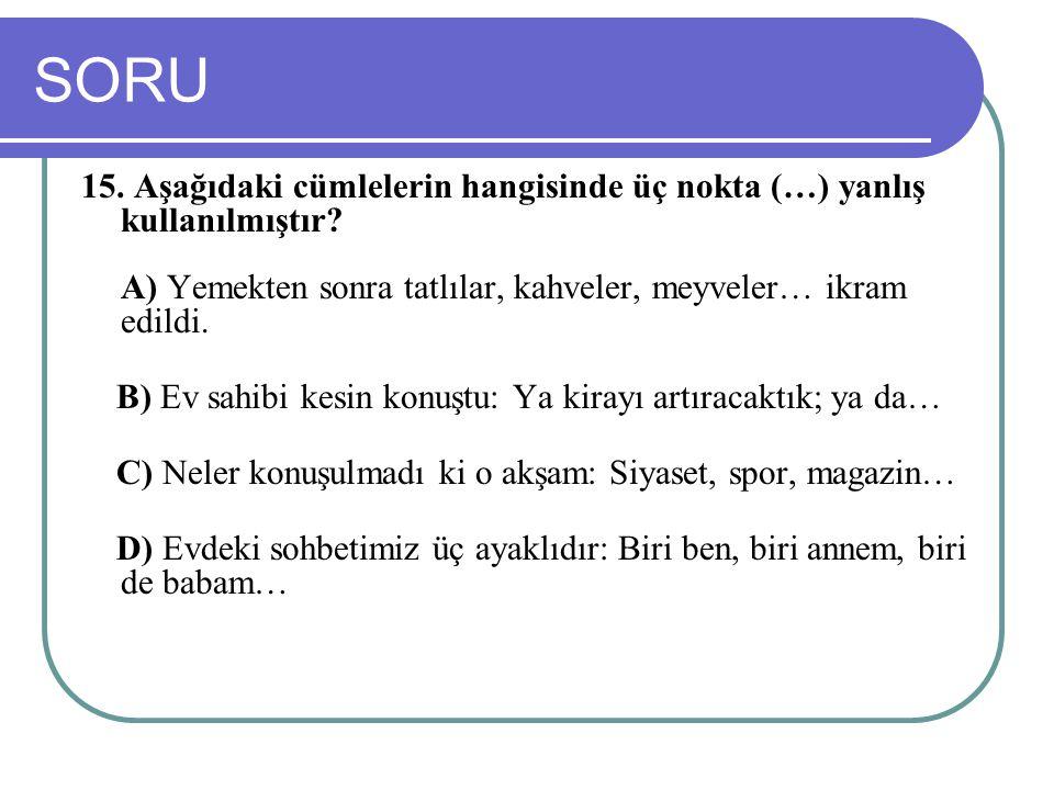 SORU 15. Aşağıdaki cümlelerin hangisinde üç nokta (…) yanlış kullanılmıştır? A) Yemekten sonra tatlılar, kahveler, meyveler… ikram edildi. B) Ev sahib