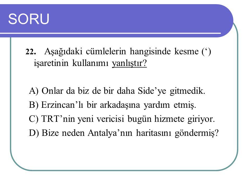 SORU 22.Aşağıdaki cümlelerin hangisinde kesme (') işaretinin kullanımı yanlıştır? A) Onlar da biz de bir daha Side'ye gitmedik. B) Erzincan'lı bir ark