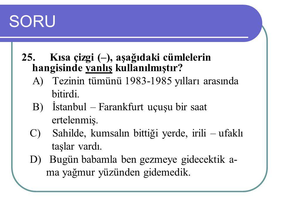 SORU 25.Kısa çizgi (–), aşağıdaki cümlelerin hangisinde yanlış kullanılmıştır? A) Tezinin tümünü 1983-1985 yılları arasında bitirdi. B) İstanbul – Far