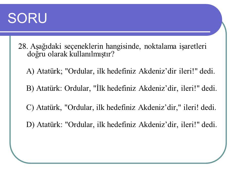 SORU 28. 28. Aşağıdaki seçeneklerin hangisinde, noktalama işaretleri doğru olarak kullanılmıştır? A) Atatürk;