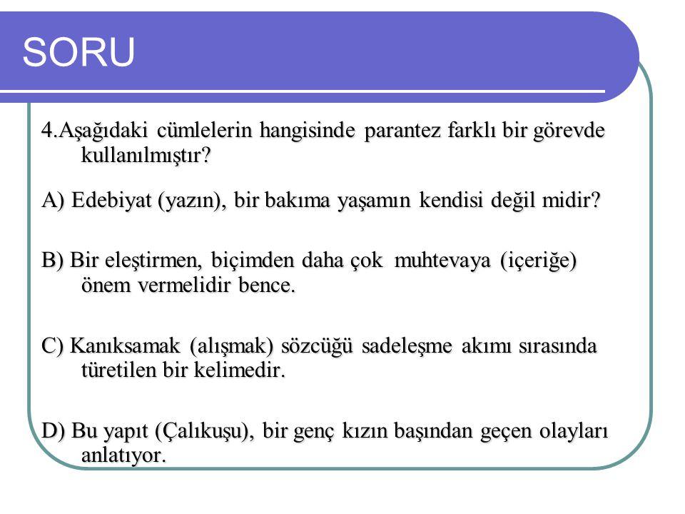 SORU 4.Aşağıdaki cümlelerin hangisinde parantez farklı bir görevde kullanılmıştır? A) Edebiyat (yazın), bir bakıma yaşamın kendisi değil midir? B) Bir