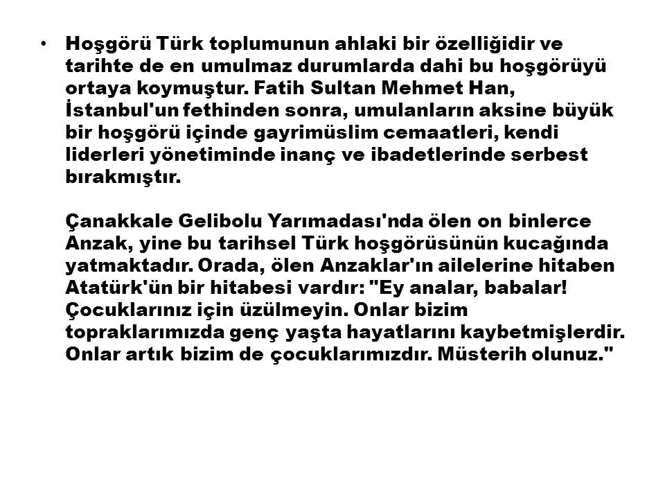 Hoşgörü Türk toplumunun ahlaki bir özelliğidir ve tarihte de en umulmaz durumlarda dahi bu hoşgörüyü ortaya koymuştur.