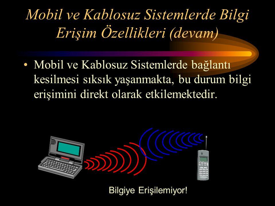 Mobil ve Kablosuz Sistemlerde Bilgi Erişim Özellikleri (devam) Mobil ve Kablosuz Sistemlerde bağlantı kesilmesi sıksık yaşanmakta, bu durum bilgi erişimini direkt olarak etkilemektedir.