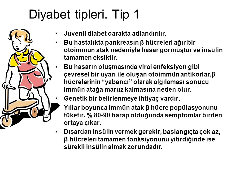 Diyabet tipleri. Tip 1 Juvenil diabet oarakta adlandırılır. Bu hastalıkta pankreasın β hücreleri ağır bir otoimmün atak nedeniyle hasar görmüştür ve i