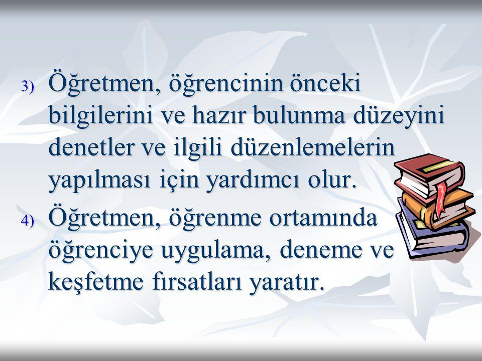 3) Öğretmen, öğrencinin önceki bilgilerini ve hazır bulunma düzeyini denetler ve ilgili düzenlemelerin yapılması için yardımcı olur. 4) Öğretmen, öğre