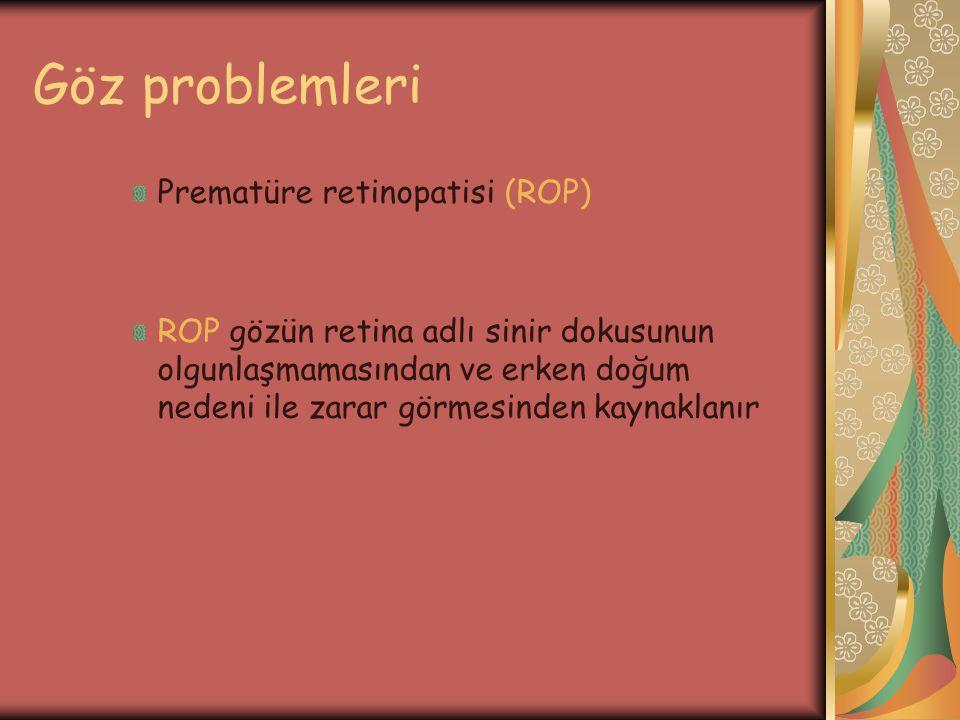 Göz problemleri Prematüre retinopatisi (ROP) ROP gözün retina adlı sinir dokusunun olgunlaşmamasından ve erken doğum nedeni ile zarar görmesinden kayn