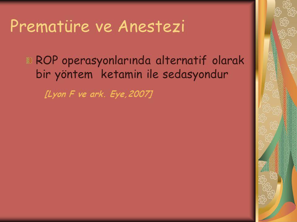 Prematüre ve Anestezi ROP operasyonlarında alternatif olarak bir yöntem ketamin ile sedasyondur [Lyon F ve ark. Eye,2007]