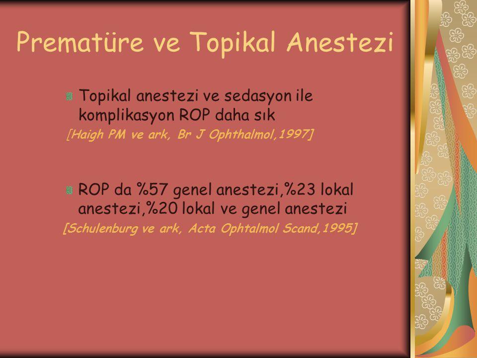 Prematüre ve Topikal Anestezi Topikal anestezi ve sedasyon ile komplikasyon ROP daha sık [Haigh PM ve ark, Br J Ophthalmol,1997] ROP da %57 genel anes