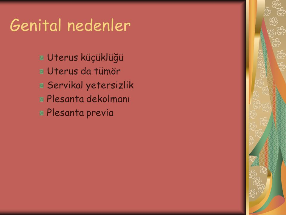 Genital nedenler Uterus küçüklüğü Uterus da tümör Servikal yetersizlik Plesanta dekolmanı Plesanta previa