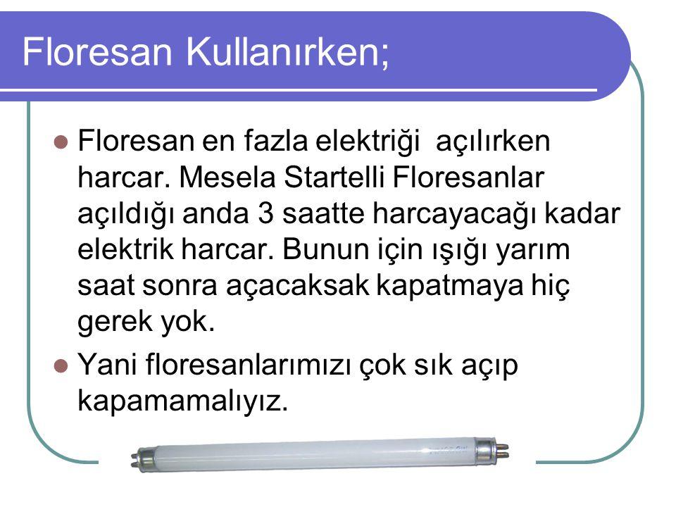 Floresan Kullanırken; Floresan en fazla elektriği açılırken harcar. Mesela Startelli Floresanlar açıldığı anda 3 saatte harcayacağı kadar elektrik har