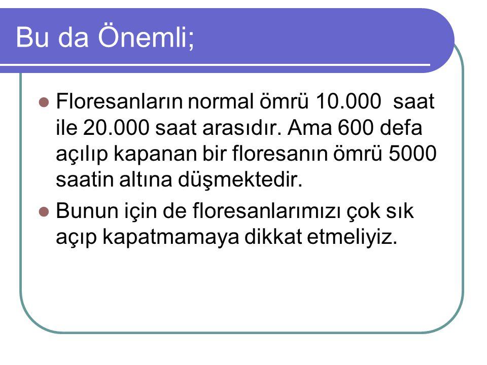 Bu da Önemli; Floresanların normal ömrü 10.000 saat ile 20.000 saat arasıdır. Ama 600 defa açılıp kapanan bir floresanın ömrü 5000 saatin altına düşme