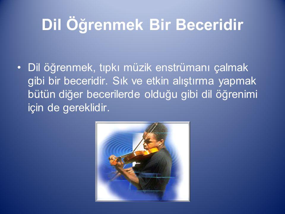 Dil Öğrenmek Bir Beceridir Dil öğrenmek, tıpkı müzik enstrümanı çalmak gibi bir beceridir. Sık ve etkin alıştırma yapmak bütün diğer becerilerde olduğ