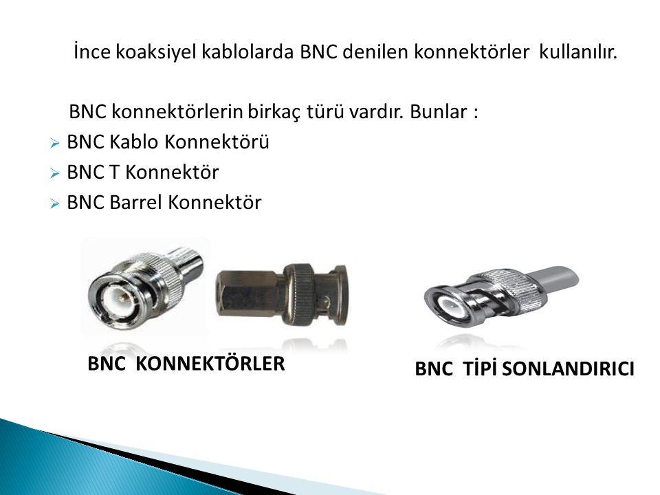 İnce koaksiyel kablolarda BNC denilen konnektörler kullanılır. BNC konnektörlerin birkaç türü vardır. Bunlar :  BNC Kablo Konnektörü  BNC T Konnektö