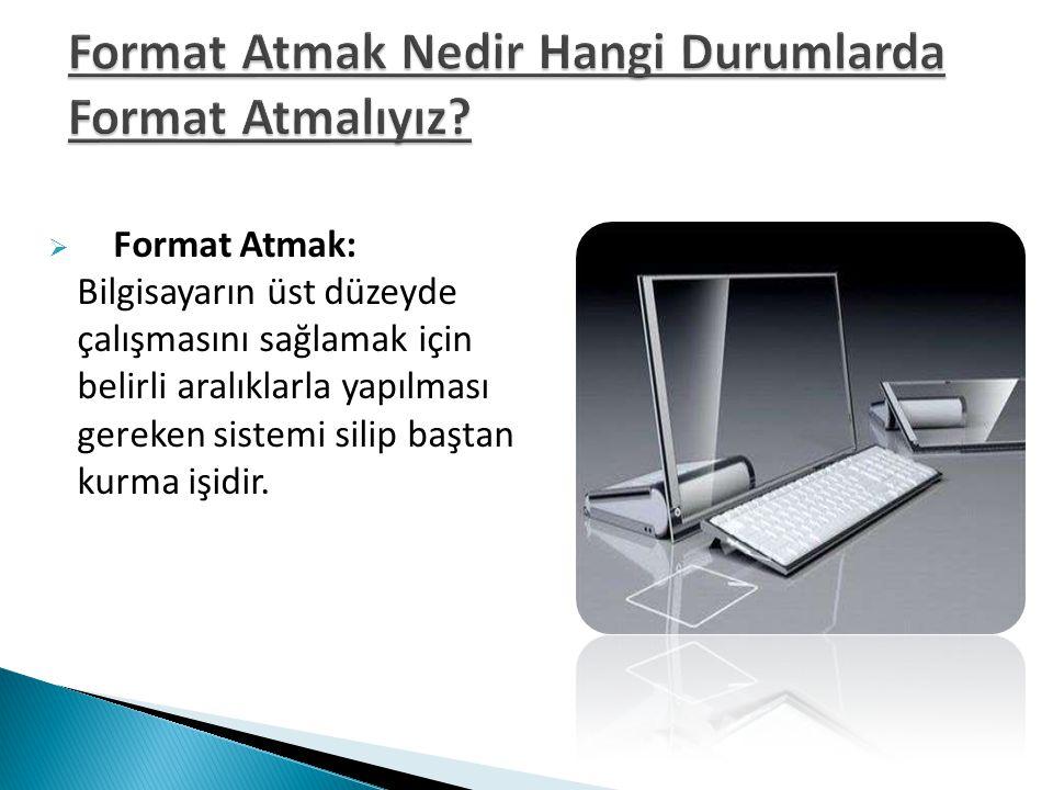  Format Atmak: Bilgisayarın üst düzeyde çalışmasını sağlamak için belirli aralıklarla yapılması gereken sistemi silip baştan kurma işidir.
