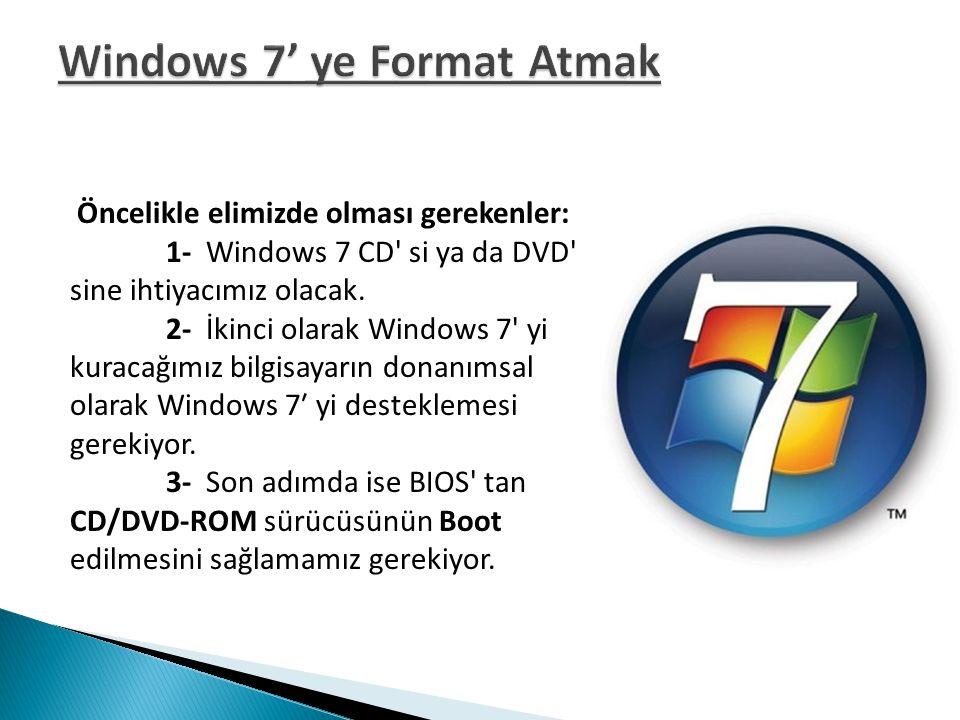 Öncelikle elimizde olması gerekenler: 1- Windows 7 CD' si ya da DVD' sine ihtiyacımız olacak. 2- İkinci olarak Windows 7' yi kuracağımız bilgisayarın