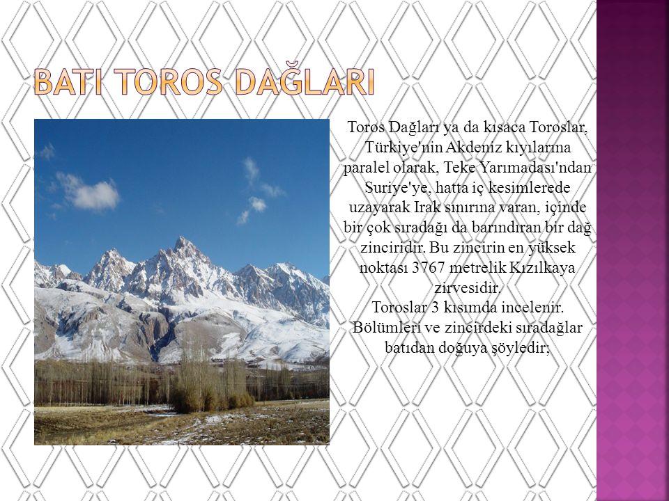 Toros Dağları ya da kısaca Toroslar, Türkiye nin Akdeniz kıyılarına paralel olarak, Teke Yarımadası ndan Suriye ye, hatta iç kesimlerede uzayarak Irak sınırına varan, içinde bir çok sıradağı da barındıran bir dağ zinciridir.
