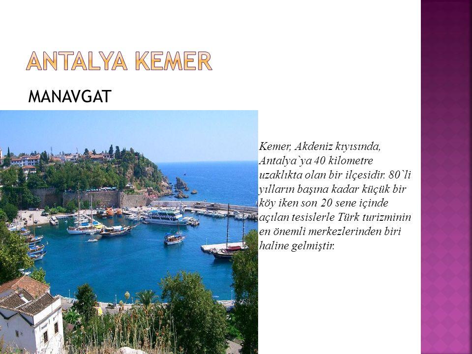 MANAVGAT Kemer, Akdeniz kıyısında, Antalya`ya 40 kilometre uzaklıkta olan bir ilçesidir.