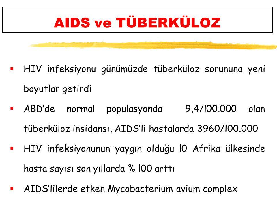AIDS ve TÜBERKÜLOZ  HIV infeksiyonu günümüzde tüberküloz sorununa yeni boyutlar getirdi  ABD'de normal populasyonda 9,4/l00.000 olan tüberküloz insidansı, AIDS'li hastalarda 3960/l00.000  HIV infeksiyonunun yaygın olduğu l0 Afrika ülkesinde hasta sayısı son yıllarda % l00 arttı  AIDS'lilerde etken Mycobacterium avium complex