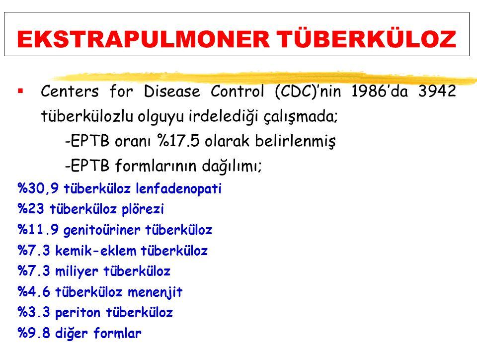 EKSTRAPULMONER TÜBERKÜLOZ  Centers for Disease Control (CDC)'nin 1986'da 3942 tüberkülozlu olguyu irdelediği çalışmada; -EPTB oranı %17.5 olarak belirlenmiş -EPTB formlarının dağılımı; %30,9 tüberküloz lenfadenopati %23 tüberküloz plörezi %11.9 genitoüriner tüberküloz %7.3 kemik-eklem tüberküloz %7.3 miliyer tüberküloz %4.6 tüberküloz menenjit %3.3 periton tüberküloz %9.8 diğer formlar