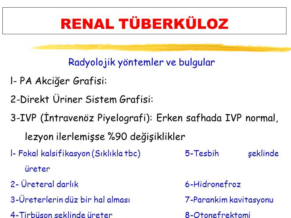 RENAL TÜBERKÜLOZ Radyolojik yöntemler ve bulgular l- PA Akciğer Grafisi: 2-Direkt Üriner Sistem Grafisi: 3-IVP (İntravenöz Piyelografi): Erken safhada IVP normal, lezyon ilerlemişse %90 değişiklikler l- Fokal kalsifikasyon (Sıklıkla tbc) 5-Tesbih şeklinde üreter 2- Üreteral darlık6-Hidronefroz 3-Üreterlerin düz bir hal alması7-Parankim kavitasyonu 4-Tirbüşon şeklinde üreter8-Otonefrektomi