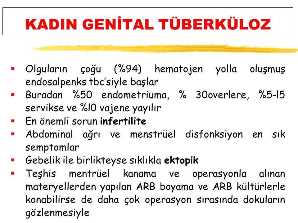 KADIN GENİTAL TÜBERKÜLOZ  Olguların çoğu (%94) hematojen yolla oluşmuş endosalpenks tbc'siyle başlar  Buradan %50 endometriuma, % 30overlere, %5-l5 servikse ve %l0 vajene yayılır  En önemli sorun infertilite  Abdominal ağrı ve menstrüel disfonksiyon en sık semptomlar  Gebelik ile birlikteyse sıklıkla ektopik  Teşhis mentrüel kanama ve operasyonla alınan materyellerden yapılan ARB boyama ve ARB kültürlerle konabilirse de daha çok operasyon sırasında dokuların gözlenmesiyle