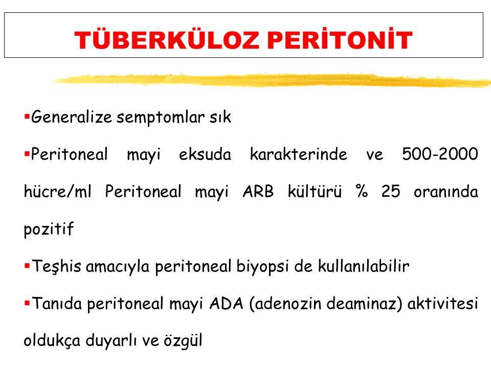 TÜBERKÜLOZ PERİTONİT  Generalize semptomlar sık  Peritoneal mayi eksuda karakterinde ve 500-2000 hücre/ml Peritoneal mayi ARB kültürü % 25 oranında pozitif  Teşhis amacıyla peritoneal biyopsi de kullanılabilir  Tanıda peritoneal mayi ADA (adenozin deaminaz) aktivitesi oldukça duyarlı ve özgül