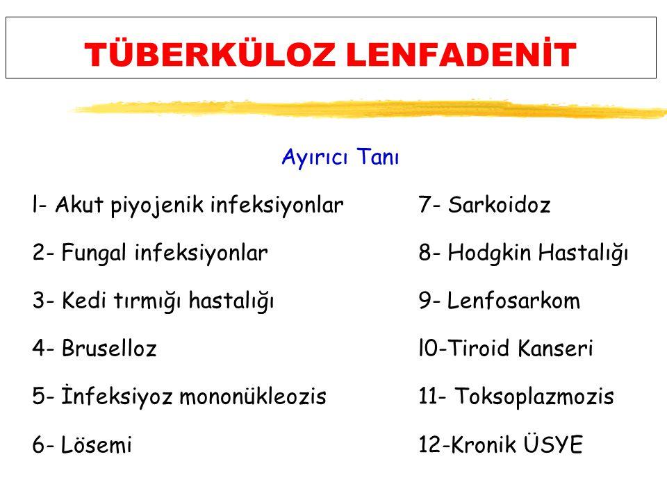 TÜBERKÜLOZ LENFADENİT Ayırıcı Tanı l- Akut piyojenik infeksiyonlar7- Sarkoidoz 2- Fungal infeksiyonlar8- Hodgkin Hastalığı 3- Kedi tırmığı hastalığı9- Lenfosarkom 4- Brusellozl0-Tiroid Kanseri 5- İnfeksiyoz mononükleozis11- Toksoplazmozis 6- Lösemi 12-Kronik ÜSYE