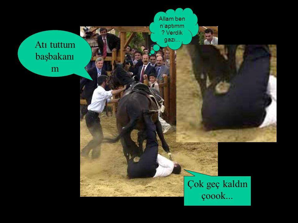 Allam ben n'aptımm ? Verdik gazı... Atı tuttum başbakanı m Çok geç kaldın çoook...