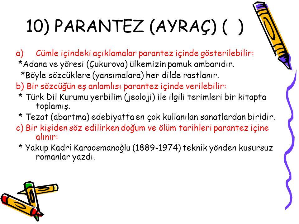 10) PARANTEZ (AYRAÇ) ( ) a)Cümle içindeki açıklamalar parantez içinde gösterilebilir: *Adana ve yöresi (Çukurova) ülkemizin pamuk ambarıdır. *Böyle sö