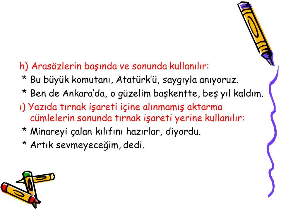 h) Arasözlerin başında ve sonunda kullanılır: * Bu büyük komutanı, Atatürk'ü, saygıyla anıyoruz. * Ben de Ankara'da, o güzelim başkentte, beş yıl kald