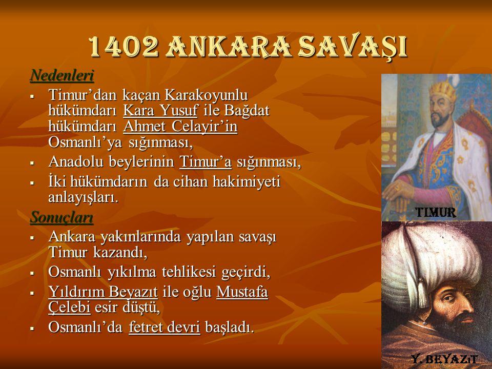 1402 Ankara savaŞI Nedenleri  Timur'dan kaçan Karakoyunlu hükümdarı Kara Yusuf ile Bağdat hükümdarı Ahmet Celayir'in Osmanlı'ya sığınması,  Anadolu beylerinin Timur'a sığınması,  İki hükümdarın da cihan hakimiyeti anlayışları.