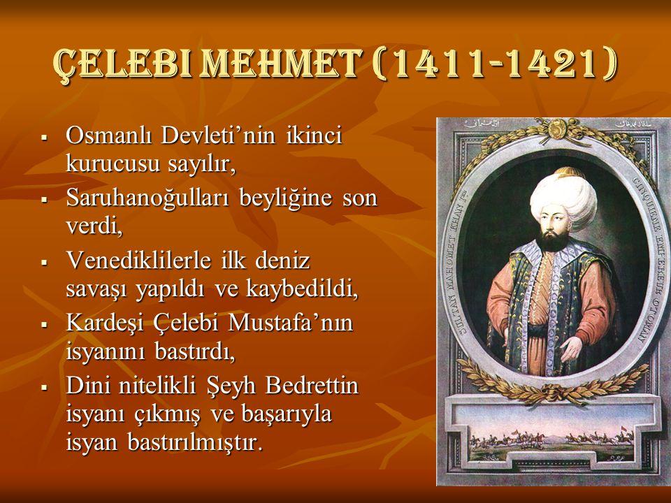 Çelebi mehmet (1411-1421)  Osmanlı Devleti'nin ikinci kurucusu sayılır,  Saruhanoğulları beyliğine son verdi,  Venediklilerle ilk deniz savaşı yapıldı ve kaybedildi,  Kardeşi Çelebi Mustafa'nın isyanını bastırdı,  Dini nitelikli Şeyh Bedrettin isyanı çıkmış ve başarıyla isyan bastırılmıştır.