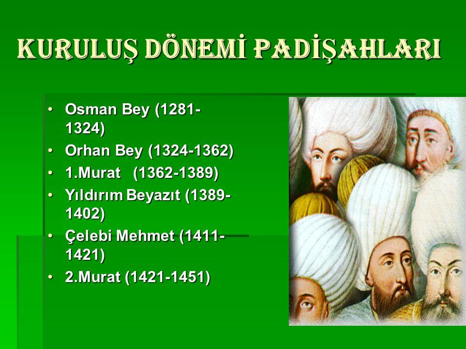KURULUŞ DÖNEMİ PADİŞAHLARI Osman Bey (1281- 1324)Osman Bey (1281- 1324) Orhan Bey (1324-1362)Orhan Bey (1324-1362) 1.Murat (1362-1389)1.Murat (1362-13