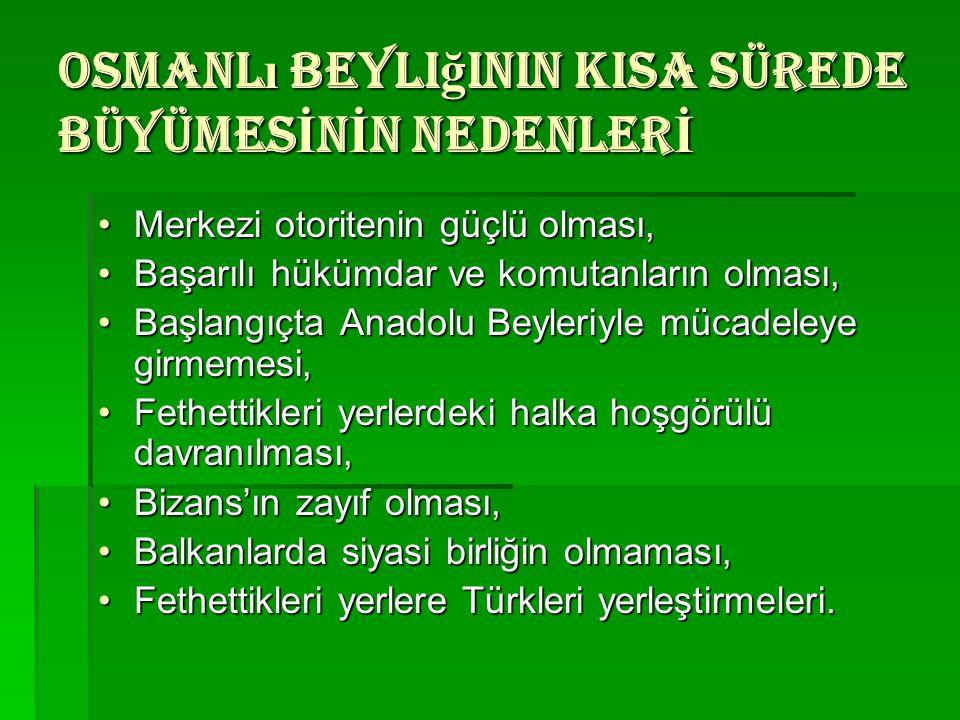 Osmanlı beyliğinin KISA SÜREDE BÜYÜMESİNİN NEDENLERİ Merkezi otoritenin güçlü olması,Merkezi otoritenin güçlü olması, Başarılı hükümdar ve komutanları