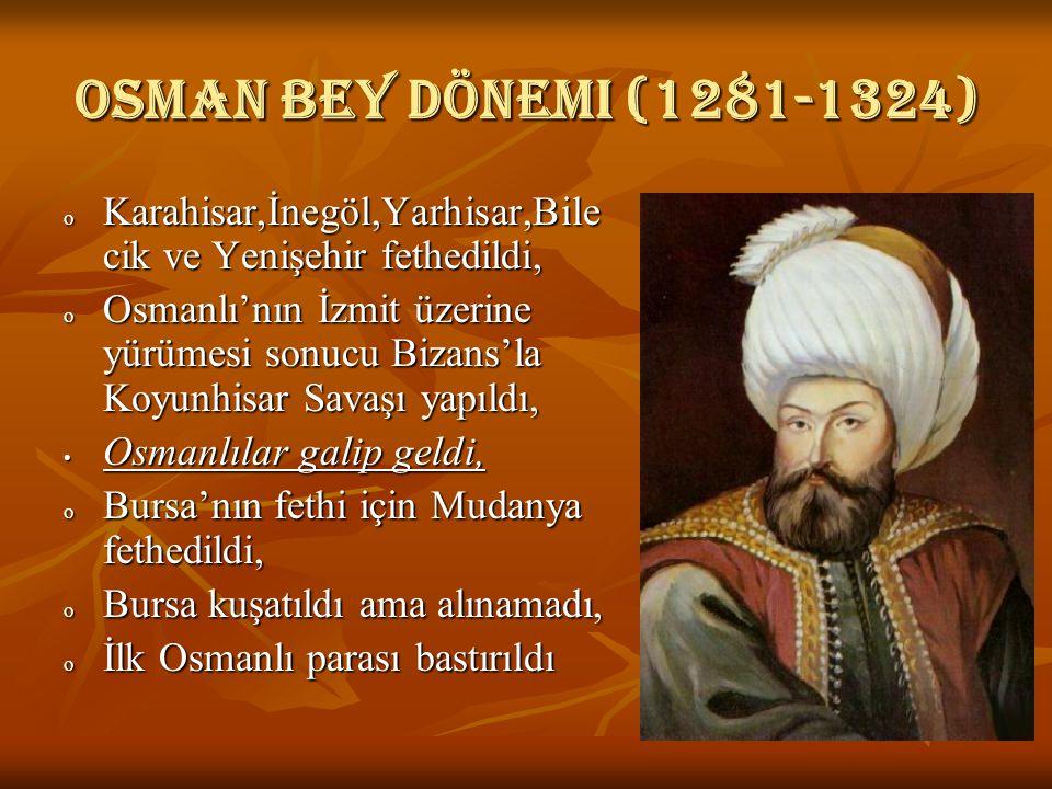 Osman bey dönemi (1281-1324) o Karahisar,İnegöl,Yarhisar,Bile cik ve Yenişehir fethedildi, o Osmanlı'nın İzmit üzerine yürümesi sonucu Bizans'la Koyunhisar Savaşı yapıldı, Osmanlılar galip geldi, Osmanlılar galip geldi, o Bursa'nın fethi için Mudanya fethedildi, o Bursa kuşatıldı ama alınamadı, o İlk Osmanlı parası bastırıldı