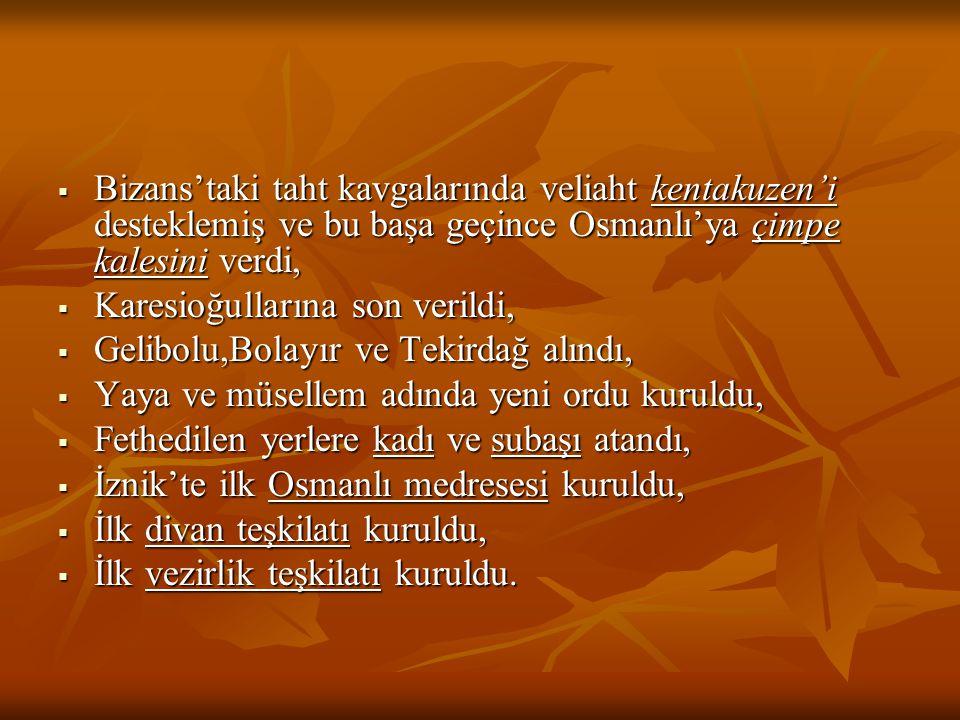  Bizans'taki taht kavgalarında veliaht kentakuzen'i desteklemiş ve bu başa geçince Osmanlı'ya çimpe kalesini verdi,  Karesioğullarına son verildi,  Gelibolu,Bolayır ve Tekirdağ alındı,  Yaya ve müsellem adında yeni ordu kuruldu,  Fethedilen yerlere kadı ve subaşı atandı,  İznik'te ilk Osmanlı medresesi kuruldu,  İlk divan teşkilatı kuruldu,  İlk vezirlik teşkilatı kuruldu.