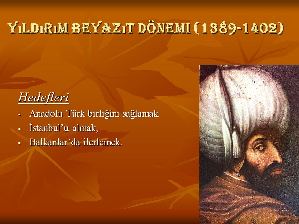 Yıldırım Beyazıt dönemi (1389-1402) Hedefleri  Anadolu Türk birliğini sağlamak  İstanbul'u almak,  Balkanlar'da ilerlemek.