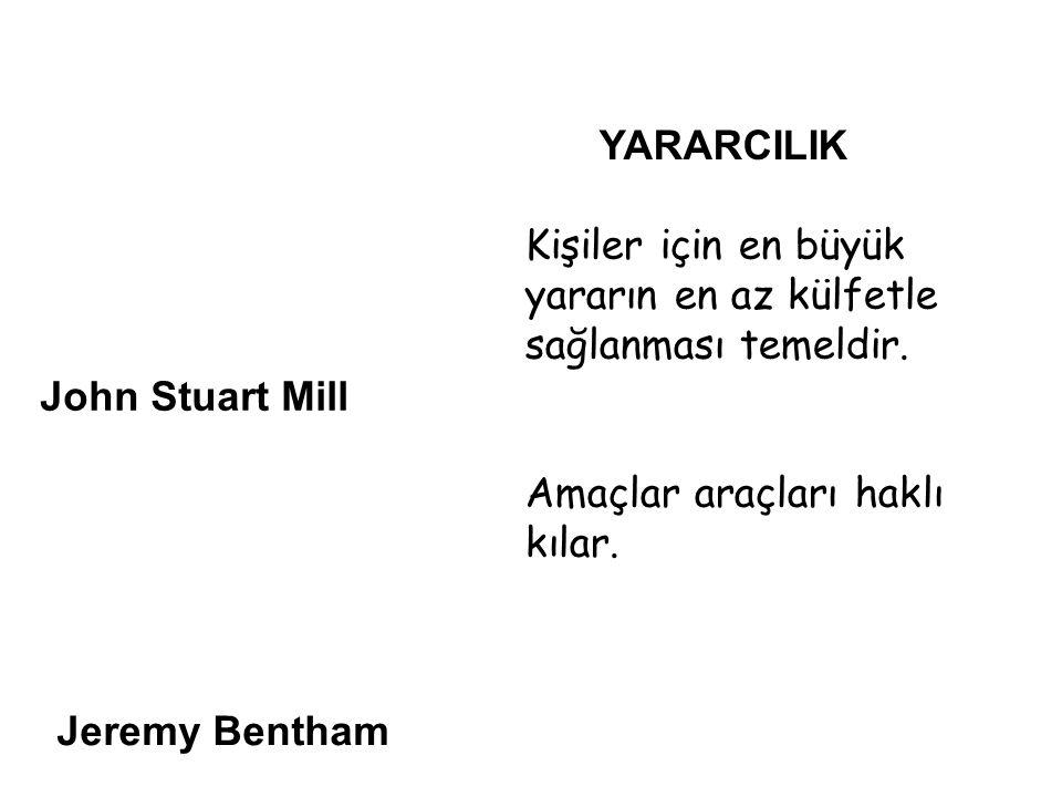 John Stuart Mill Jeremy Bentham YARARCILIK Kişiler için en büyük yararın en az külfetle sağlanması temeldir.