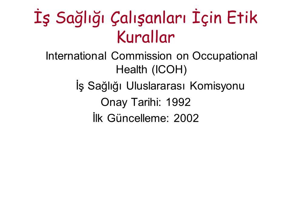İş Sağlığı Çalışanları İçin Etik Kurallar International Commission on Occupational Health (ICOH) İş Sağlığı Uluslararası Komisyonu Onay Tarihi: 1992 İlk Güncelleme: 2002