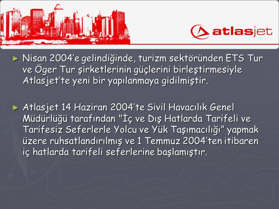 ► Nisan 2004'e gelindiğinde, turizm sektöründen ETS Tur ve Öger Tur şirketlerinin güçlerini birleştirmesiyle Atlasjet'te yeni bir yapılanmaya gidilmiş