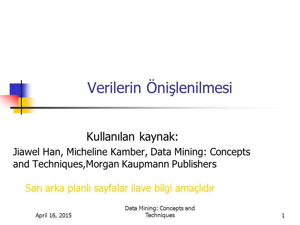 Verilerin Önişlenilmesi Kullanılan kaynak: Jiawel Han, Micheline Kamber, Data Mining: Concepts and Techniques,Morgan Kaupmann Publishers April 16, 201