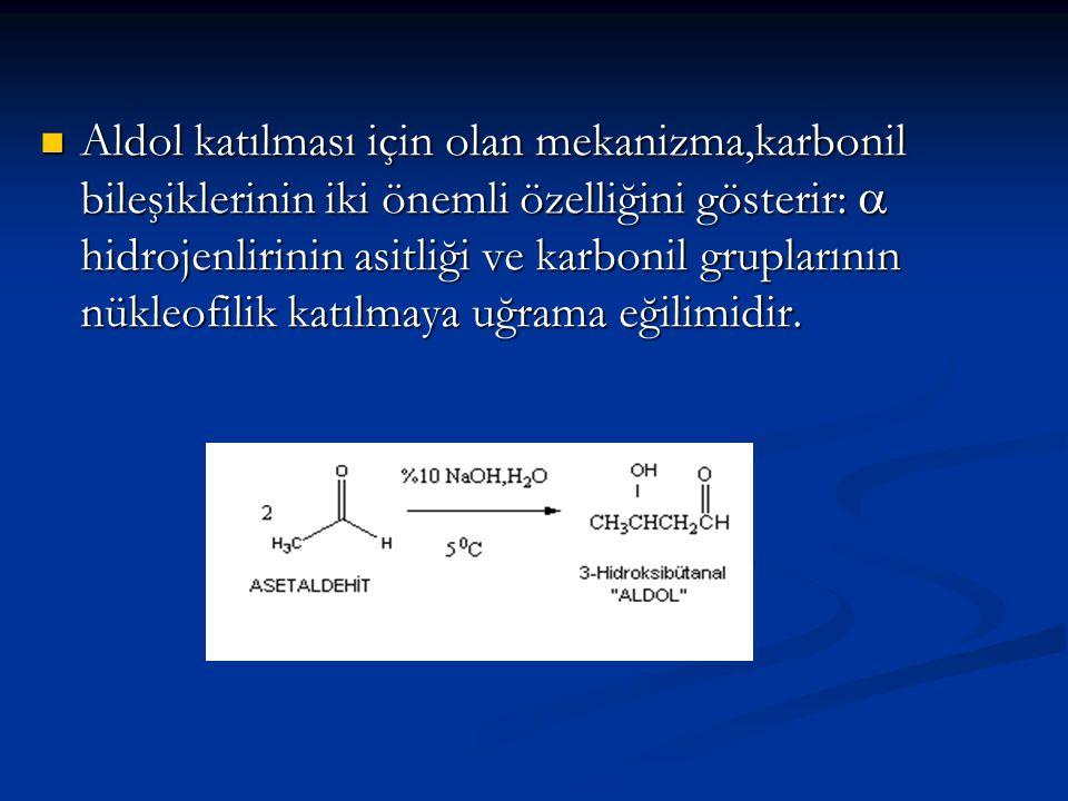Aldol katılması için olan mekanizma,karbonil bileşiklerinin iki önemli özelliğini gösterir:  hidrojenlirinin asitliği ve karbonil gruplarının nükleof