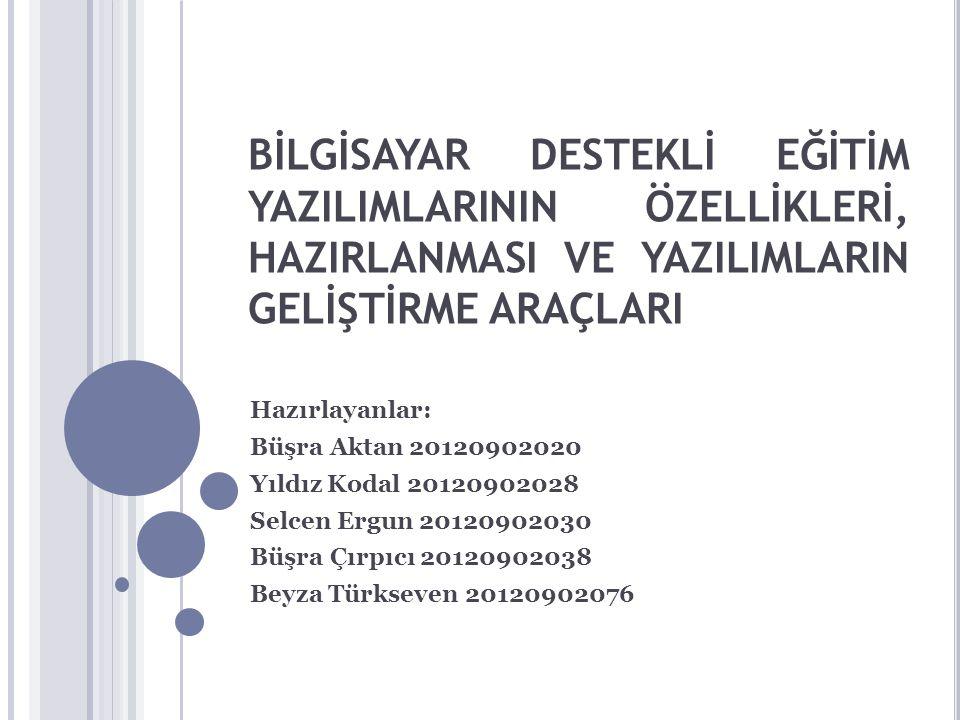 BİLGİSAYAR DESTEKLİ EĞİTİM YAZILIMLARININ ÖZELLİKLERİ, HAZIRLANMASI VE YAZILIMLARIN GELİŞTİRME ARAÇLARI Hazırlayanlar: Büşra Aktan 20120902020 Yıldız