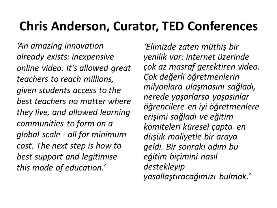Chris Anderson, Curator, TED Conferences 'An amazing innovation already exists: inexpensive online video. It's allowed great teachers to reach million