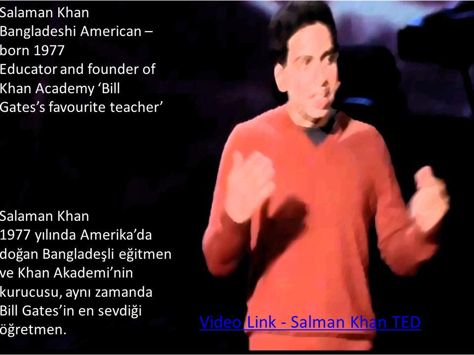 Salaman Khan Bangladeshi American – born 1977 Educator and founder of Khan Academy 'Bill Gates's favourite teacher' Video Link - Salman Khan TED Salam