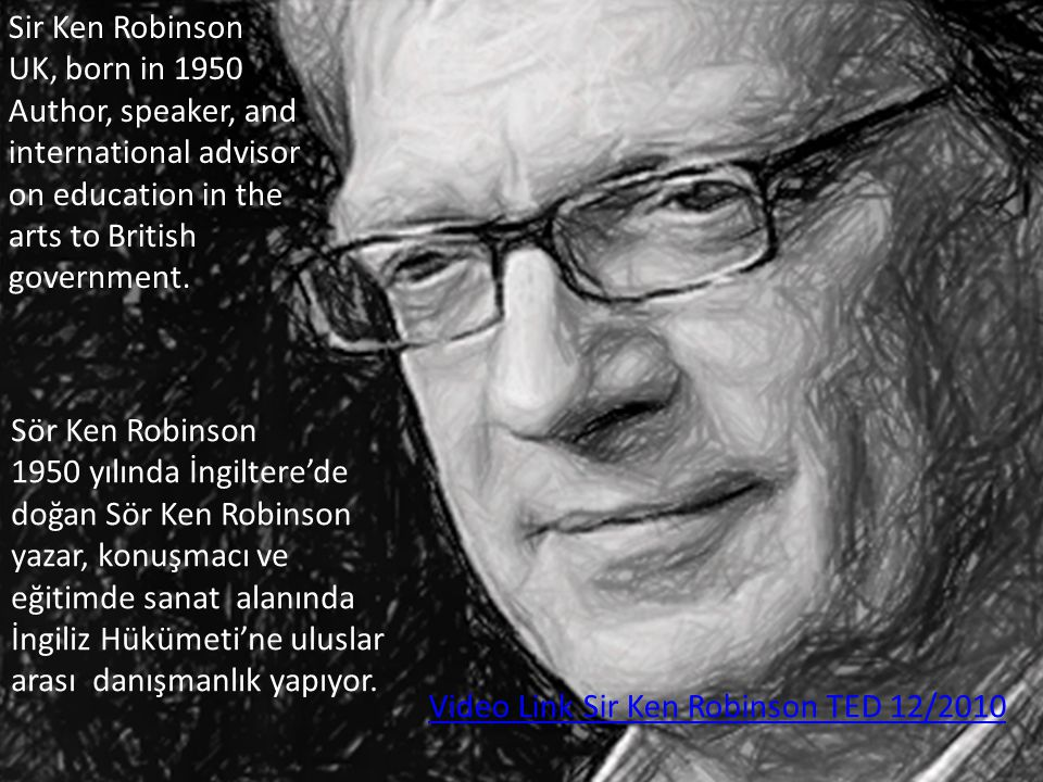 Sir Ken Robinson UK, born in 1950 Author, speaker, and international advisor on education in the arts to British government. Video Link Sir Ken Robins