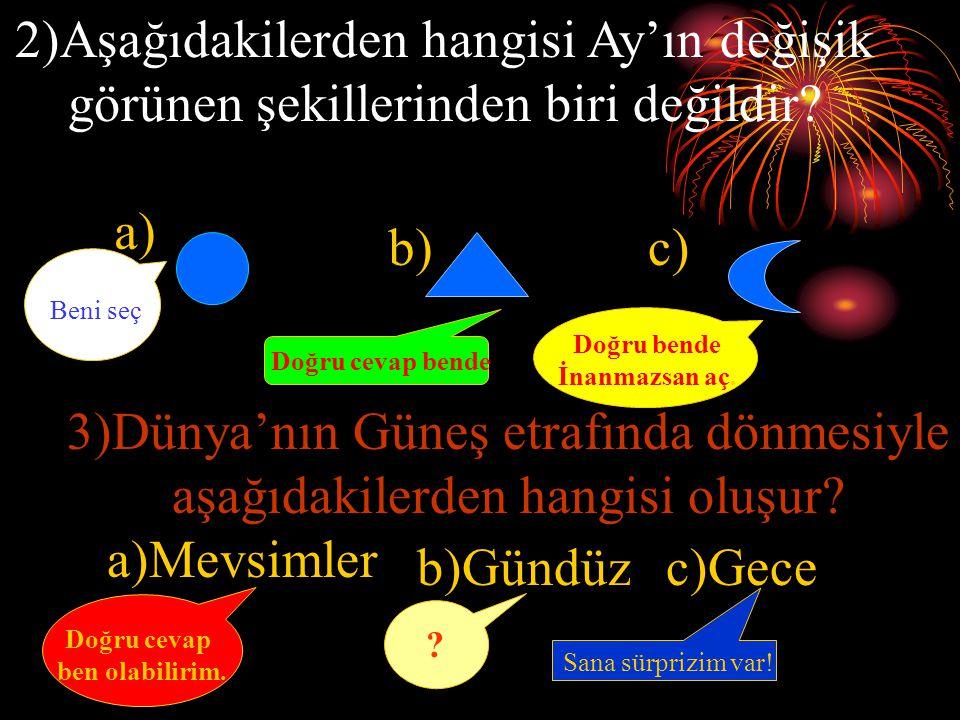 1) Bulutsuz gecelerde aşağıdakilerden hangisi gökyüzünde görülmez? a)Ay b)Yıldız c)Güneş Doğru cevap bende Hayır bende Onlara inanma. Beni seç